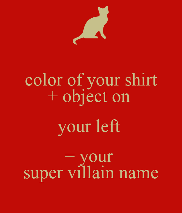 color of your shirt + object on  your left  = your  super villain name