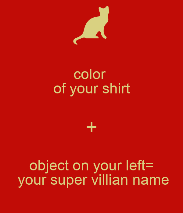 color  of your shirt + object on your left=  your super villian name