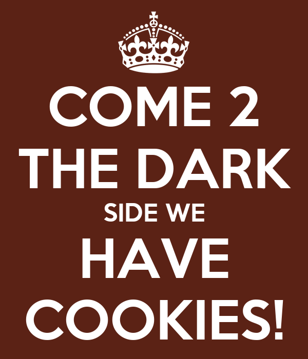 COME 2 THE DARK SIDE WE HAVE COOKIES!