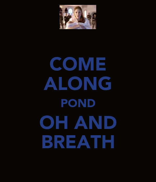 COME ALONG POND OH AND BREATH