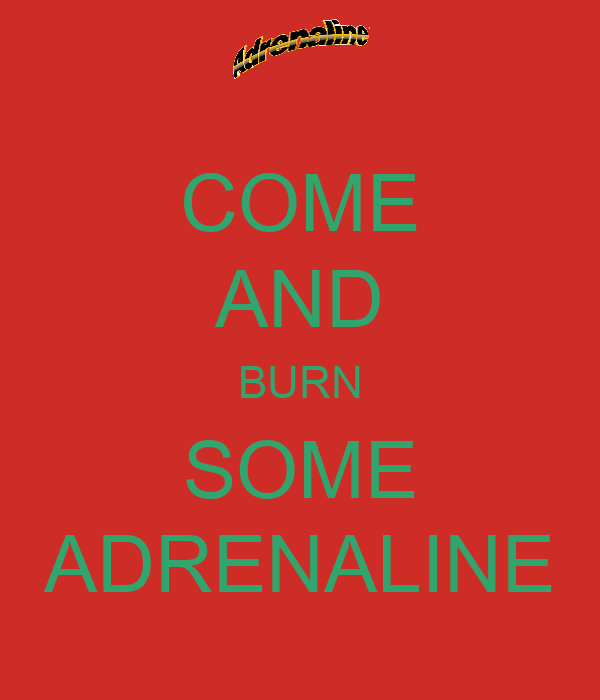 COME AND BURN SOME ADRENALINE