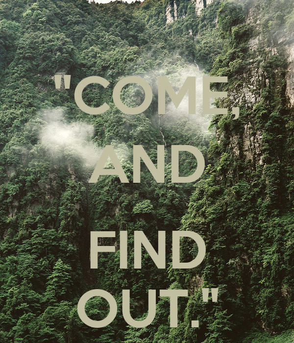 """COME, AND  FIND OUT."""