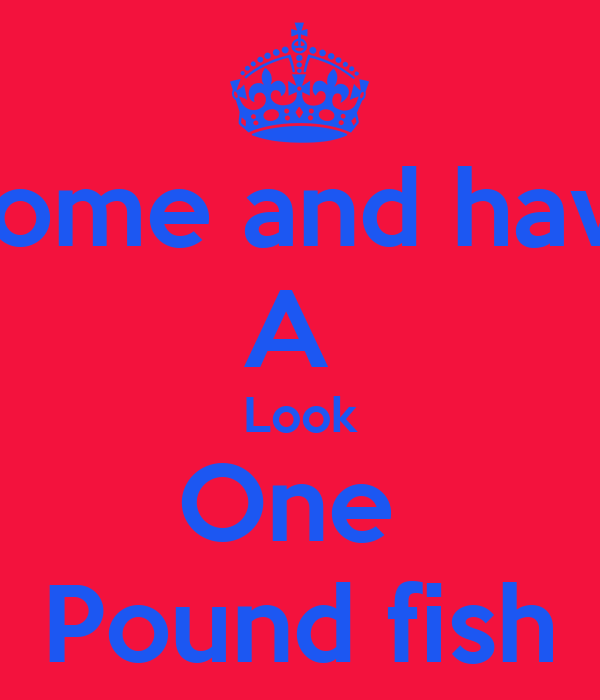 Come and have A  Look One  Pound fish