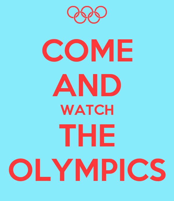 COME AND WATCH THE OLYMPICS