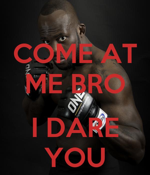 COME AT ME BRO  I DARE YOU