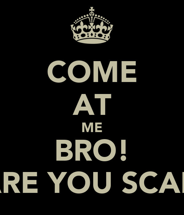 COME AT ME BRO! OR ARE YOU SCARED?