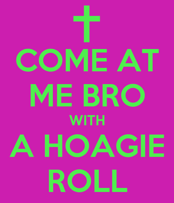 COME AT ME BRO WITH A HOAGIE ROLL