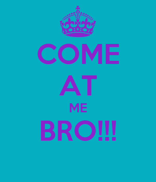 COME AT ME BRO!!!
