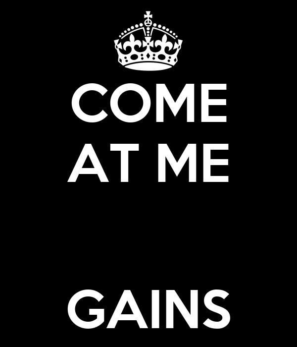 COME AT ME   GAINS