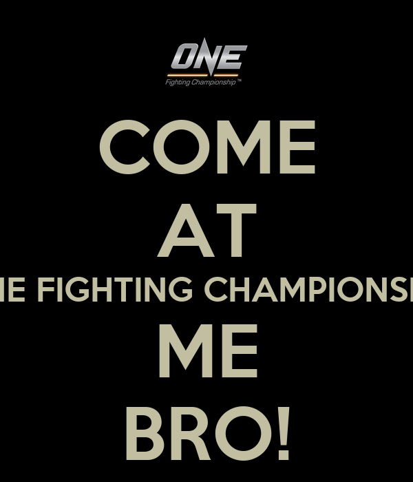 COME AT ONE FIGHTING CHAMPIONSHIP ME BRO!