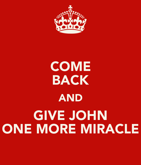 COME BACK AND GIVE JOHN ONE MORE MIRACLE