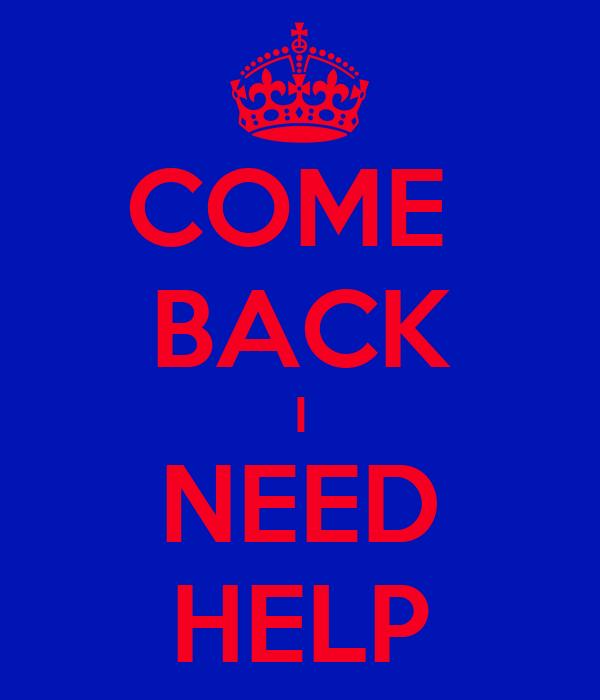 COME  BACK I NEED HELP