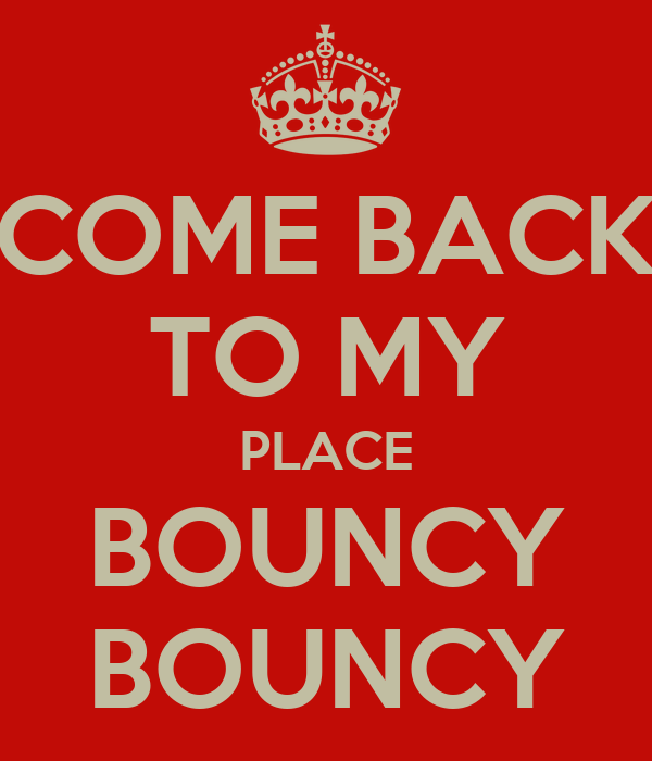 COME BACK TO MY PLACE BOUNCY BOUNCY
