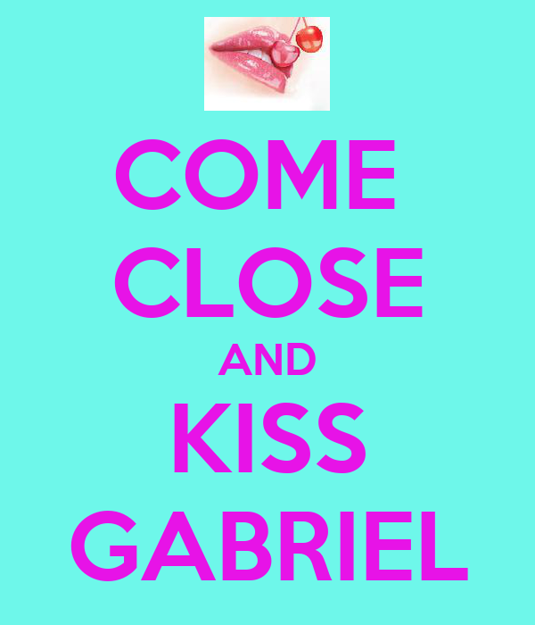 COME  CLOSE AND KISS GABRIEL