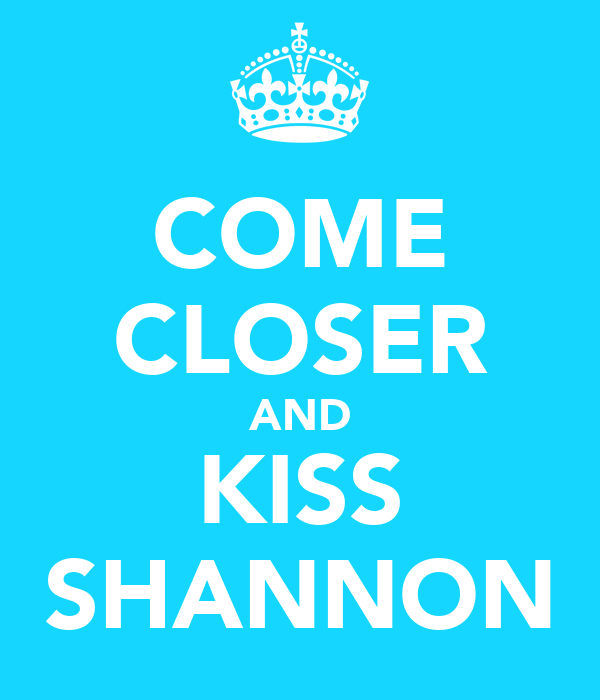 COME CLOSER AND KISS SHANNON