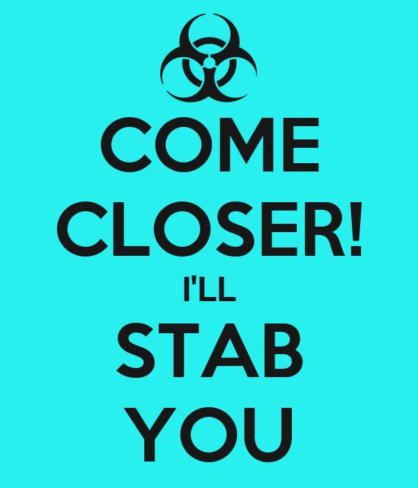 COME CLOSER! I'LL STAB YOU