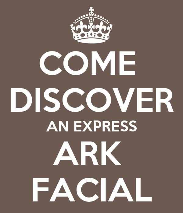 COME  DISCOVER AN EXPRESS ARK  FACIAL
