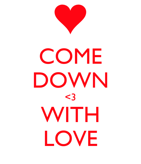 COME DOWN <3 WITH LOVE