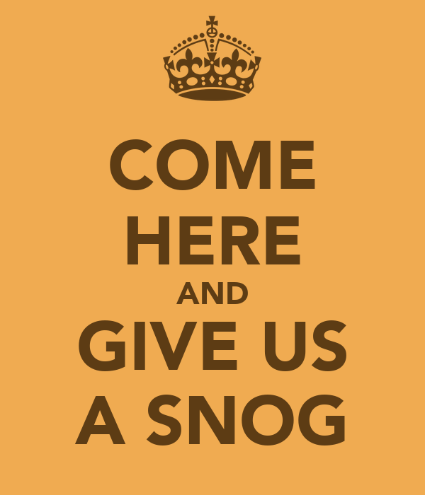 COME HERE AND GIVE US A SNOG