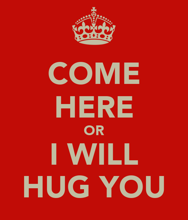 COME HERE OR I WILL HUG YOU