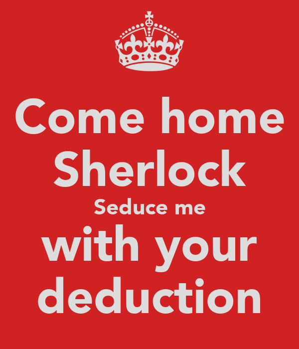 Come home Sherlock Seduce me with your deduction