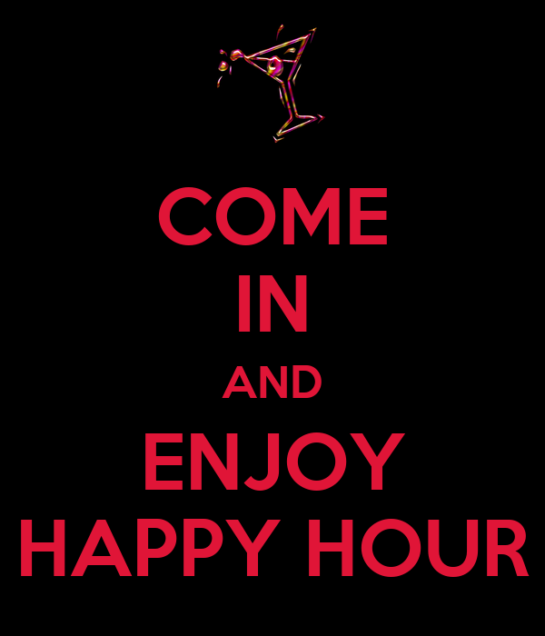 COME IN AND ENJOY HAPPY HOUR