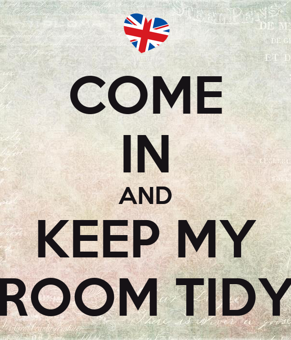 COME IN AND KEEP MY ROOM TIDY