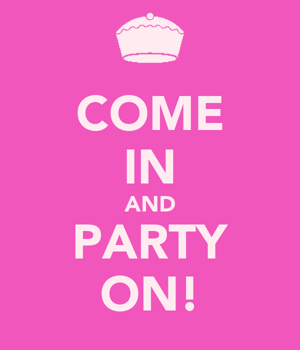 COME IN AND PARTY ON!