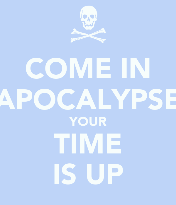 COME IN APOCALYPSE YOUR TIME IS UP