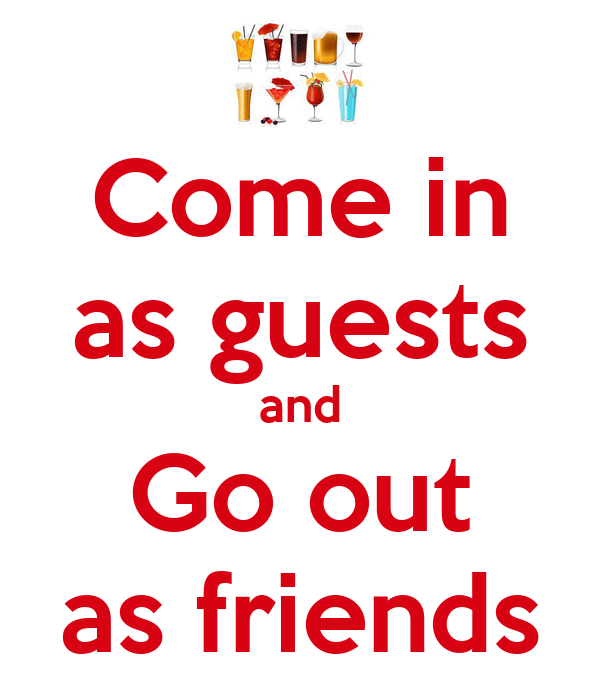 Come in as guests and Go out as friends