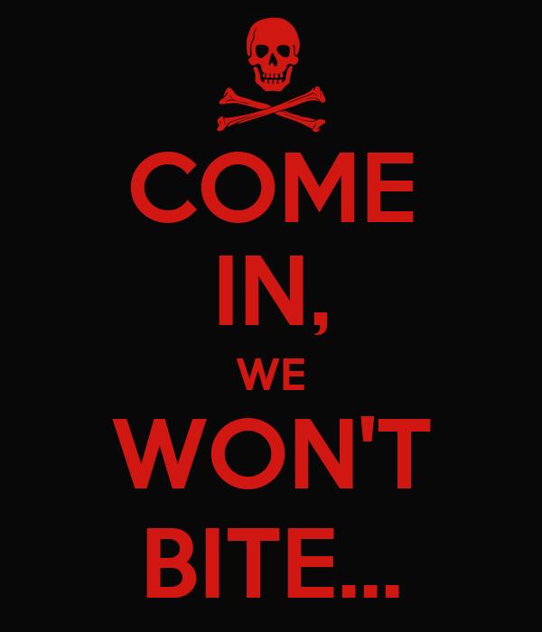 COME IN, WE WON'T BITE...