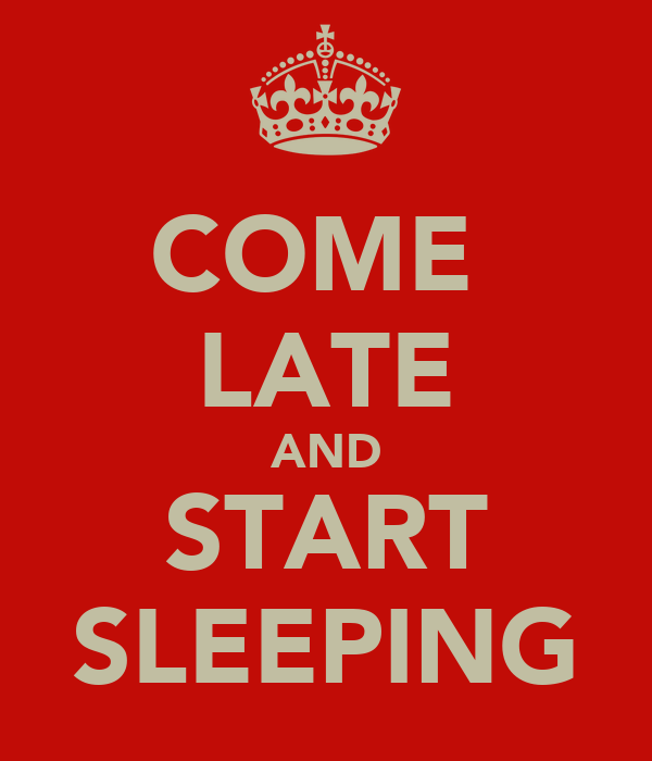COME  LATE AND START SLEEPING