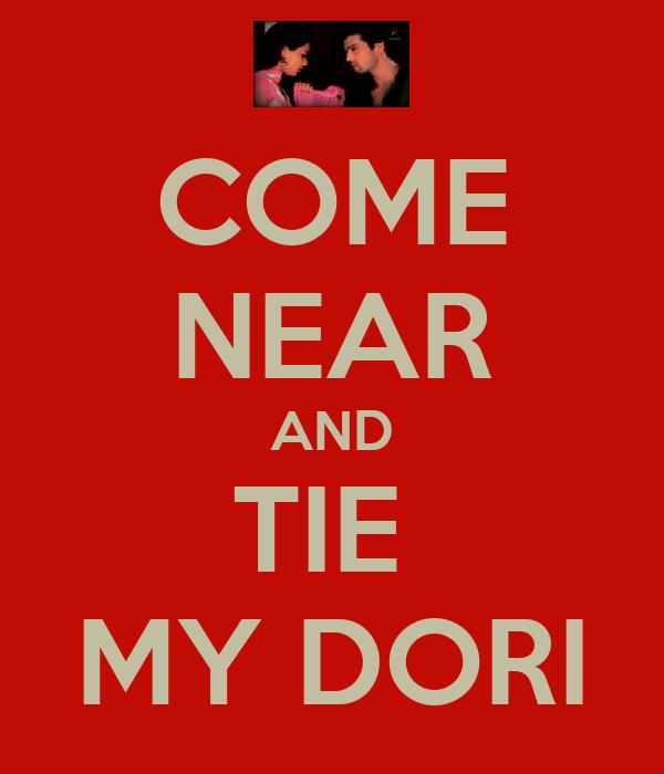 COME NEAR AND TIE  MY DORI
