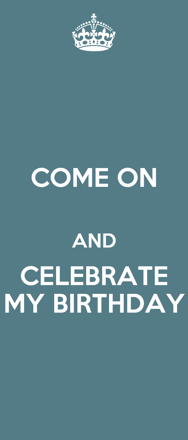 COME ON  AND CELEBRATE MY BIRTHDAY