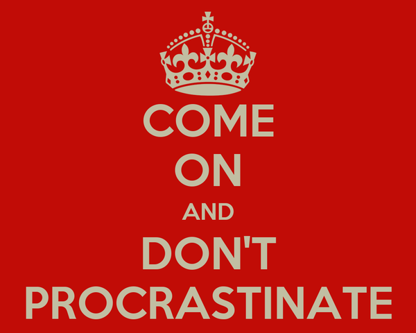 COME ON AND DON'T PROCRASTINATE