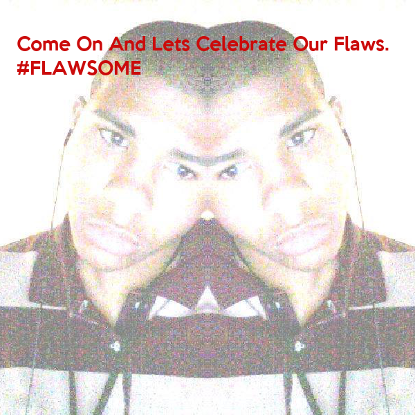 Come On And Lets Celebrate Our Flaws. #FLAWSOME