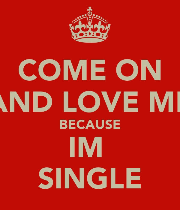 COME ON AND LOVE ME BECAUSE IM  SINGLE