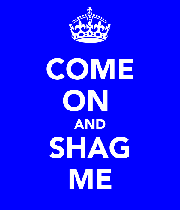 COME ON  AND SHAG ME