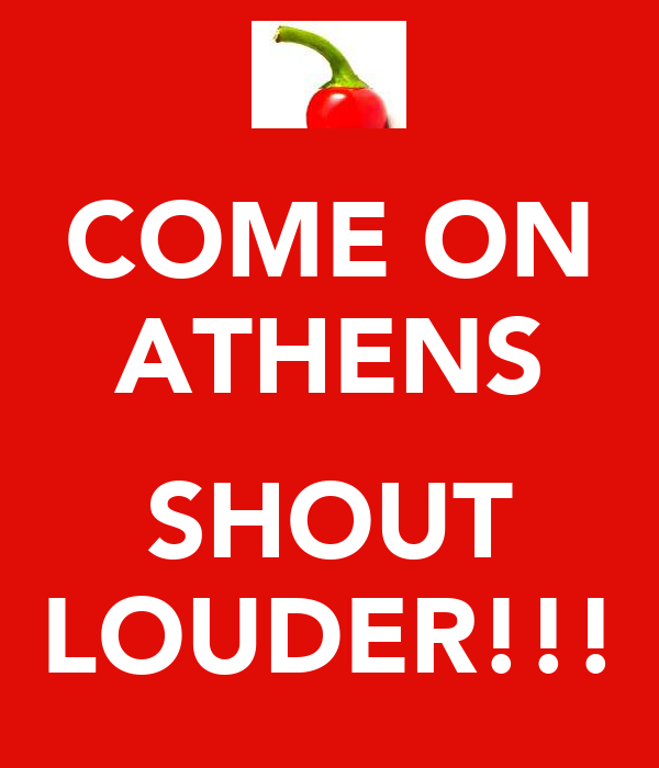 COME ON ATHENS  SHOUT LOUDER!!!