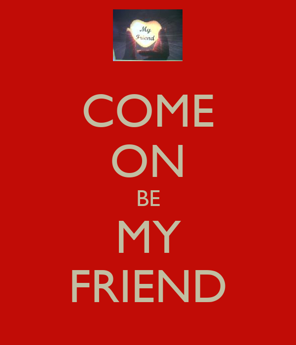 COME ON BE MY FRIEND