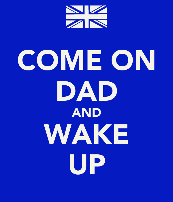 COME ON DAD AND WAKE UP