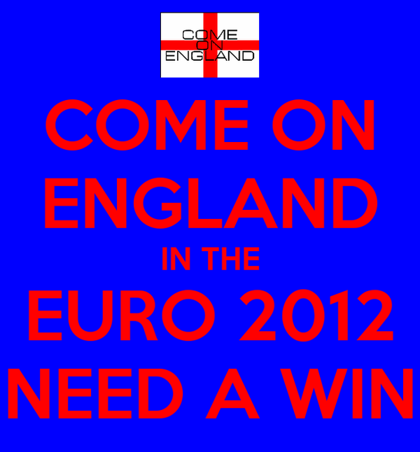COME ON ENGLAND IN THE EURO 2012 NEED A WIN