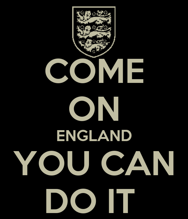 COME ON ENGLAND YOU CAN DO IT