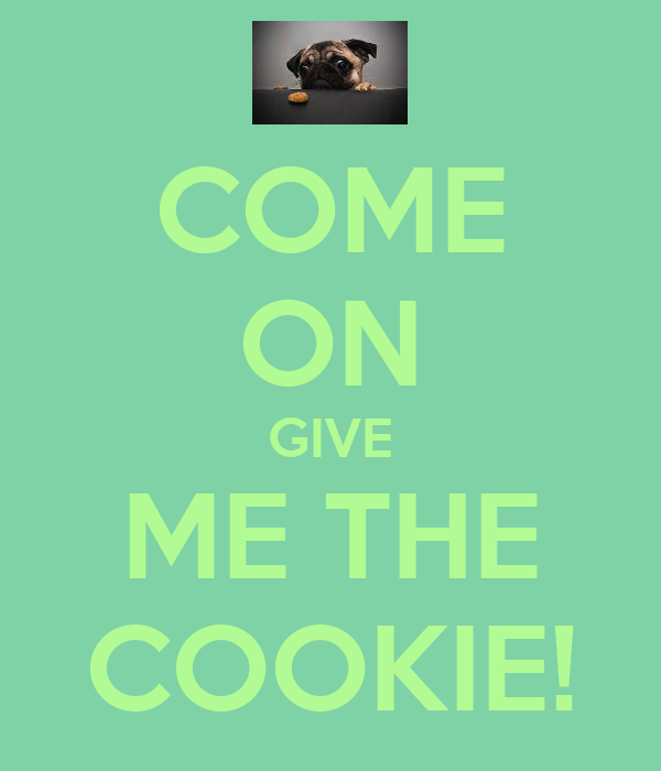 COME ON GIVE ME THE COOKIE!