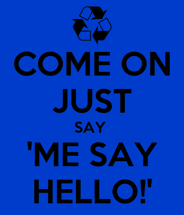 COME ON JUST SAY  'ME SAY HELLO!'