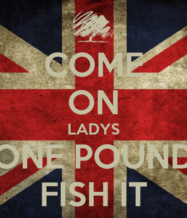 COME ON LADYS ONE POUND FISH IT