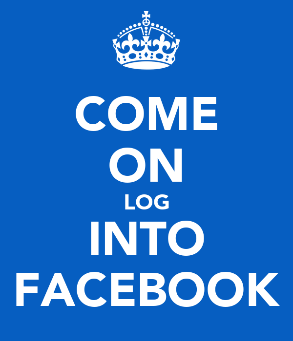 COME ON LOG INTO FACEBOOK