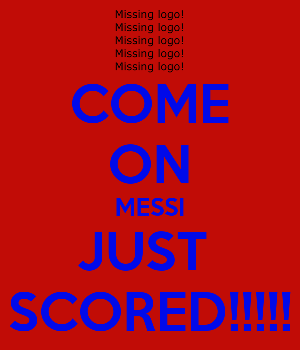 COME ON MESSI JUST  SCORED!!!!!