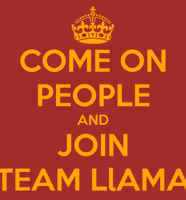 COME ON PEOPLE AND JOIN TEAM LlAMA