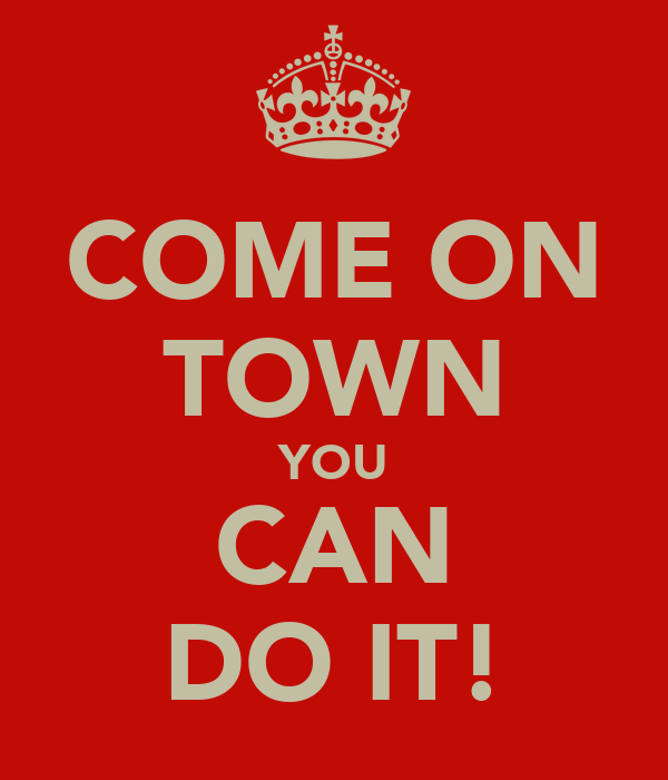 COME ON TOWN YOU CAN DO IT!